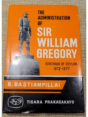Administration of Sir William Gregory, Governor of Ceylon 1872-1877, B Bastiampillai, First Edition 1968, author signed, very good copy